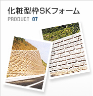 PRODUCT 07:化粧型枠SKフォーム